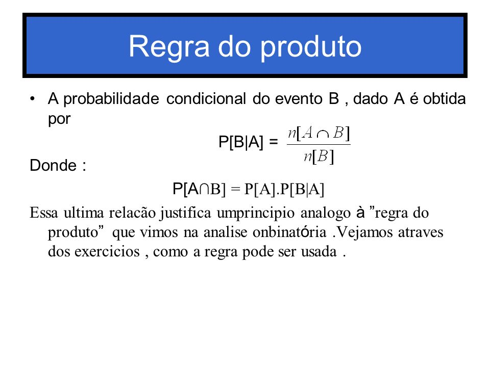 Regra do produto A probabilidade condicional do evento B , dado A é obtida por. P[B|A] = Donde : P[A∩B] = P[A].P[B|A]